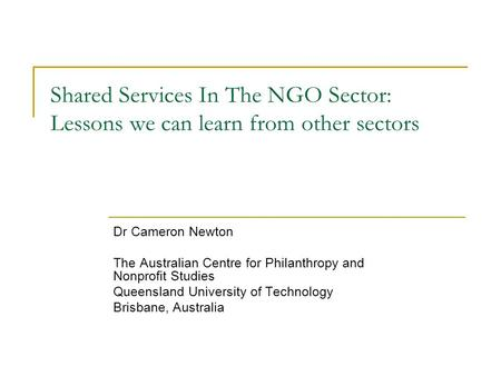 Shared Services In The NGO Sector: Lessons we can learn from other sectors Dr Cameron Newton The Australian Centre for Philanthropy and Nonprofit Studies.