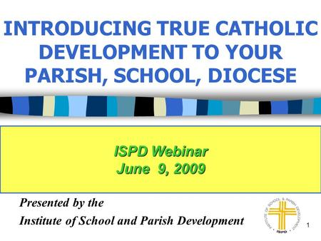 1 INTRODUCING TRUE CATHOLIC DEVELOPMENT TO YOUR PARISH, SCHOOL, DIOCESE Presented by the Institute of School and Parish Development ISPD Webinar June 9,