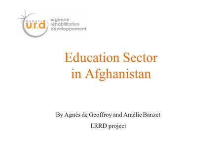 Education Sector in Afghanistan By Agnès de Geoffroy and Amélie Banzet LRRD project.