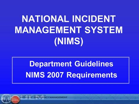NATIONAL INCIDENT MANAGEMENT SYSTEM (NIMS) Department Guidelines NIMS 2007 Requirements.