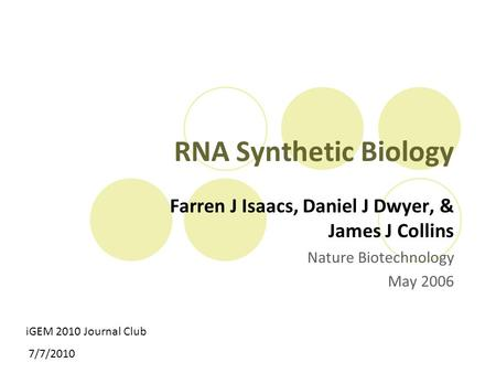RNA Synthetic Biology Farren J Isaacs, Daniel J Dwyer, & James J Collins Nature Biotechnology May 2006 iGEM 2010 Journal Club 7/7/2010.