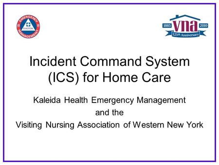 Incident Command System (ICS) for Home Care Kaleida Health Emergency Management and the Visiting Nursing Association of Western New York.