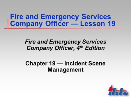 Fire and Emergency Services Company Officer — Lesson 19 Fire and Emergency Services Company Officer, 4 th Edition Chapter 19 — Incident Scene Management.