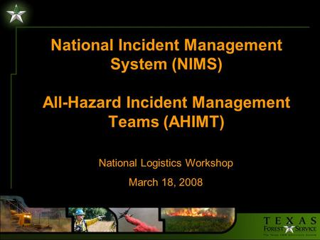 National Incident Management System (NIMS) All-Hazard Incident Management Teams (AHIMT) National Logistics Workshop March 18, 2008.