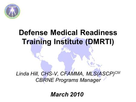 Defense Medical Readiness Training Institute (DMRTI) Linda Hill, CHS-V, CFAMMA, MLS(ASCP) CM CBRNE Programs Manager March 2010.