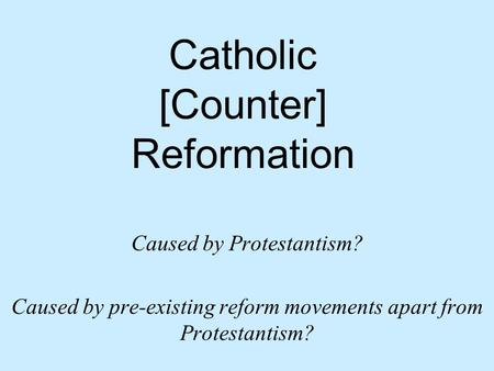 Catholic [Counter] Reformation Caused by Protestantism? Caused by pre-existing reform movements apart from Protestantism?