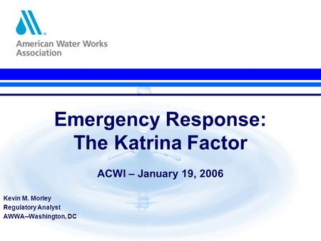 Emergency Response: The Katrina Factor ACWI – January 19, 2006 Kevin M. Morley Regulatory Analyst AWWA--Washington, DC.