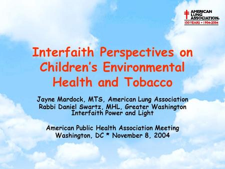 Interfaith Perspectives on Children's Environmental Health and Tobacco Jayne Mardock, MTS, American Lung Association Rabbi Daniel Swartz, MHL, Greater.