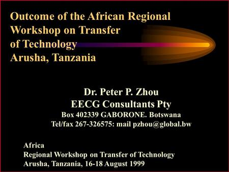 Outcome of the African Regional Workshop on Transfer of Technology Arusha, Tanzania Dr. Peter P. Zhou EECG Consultants Pty Box 402339 GABORONE. Botswana.
