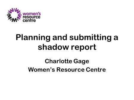 Planning and submitting a shadow report Charlotte Gage Women's Resource Centre.