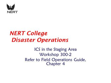 NERT College Disaster Operations ICS in the Staging Area Workshop 300-2 Refer to Field Operations Guide, Chapter 4.