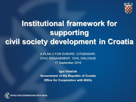 Institutional framework for supporting civil society development in Croatia A PLAN C FOR EUROPE: CITIZENSHIP, CIVIC ENGAGEMENT, CIVIL DIALOGUE 17 September.
