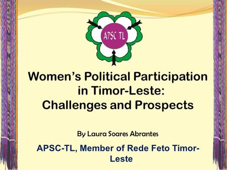 Women's Political Participation in Timor-Leste: Challenges and Prospects By Laura Soares Abrantes APSC-TL, Member of Rede Feto Timor- Leste.