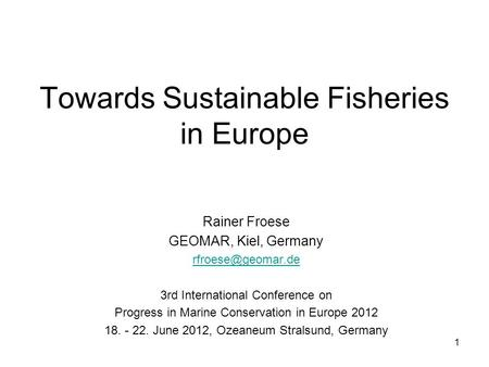 Towards Sustainable Fisheries in Europe Rainer Froese GEOMAR, Kiel, Germany 3rd International Conference on Progress in Marine Conservation.
