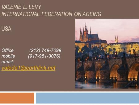 VALERIE L. LEVY INTERNATIONAL FEDERATION ON AGEING USA Office (212) 749-7099 mobile (917-951-3076)