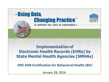 Implementation of Electronic Health Records (EHRs) by State Mental Health Agencies (SMHAs) ONC EHR Certification for Behavioral Health (BH) January 28,