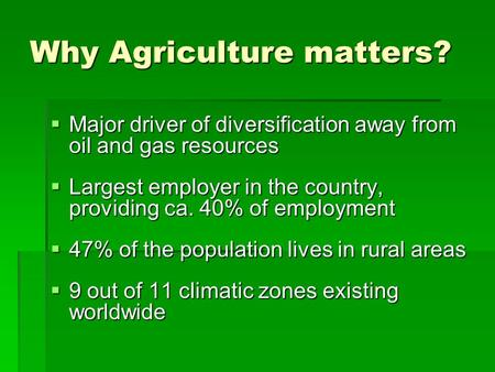 Why Agriculture matters?  Major driver of diversification away from oil and gas resources  Largest employer in the country, providing ca. 40% of employment.