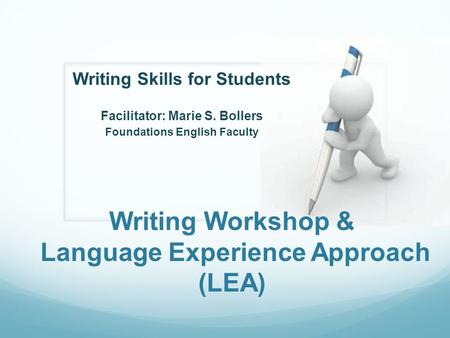 Writing Workshop & Language Experience Approach (LEA) Writing Skills for Students Facilitator: Marie S. Bollers Foundations English Faculty.