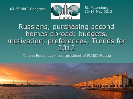 Russians, purchasing second homes abroad: budgets, motivation, preferences. Trends for 2012 63 FFIABCI Congress St. Petersburg, 12-16 May 2012 Tatiana.