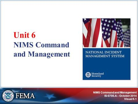 NIMS Command and Management IS-0700.A – October 2014 Visual 6.1 NIMS Command and Management Unit 6.