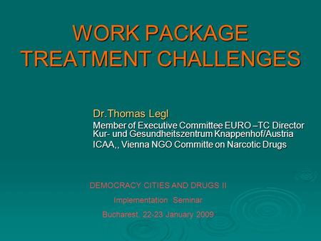 WORK PACKAGE TREATMENT CHALLENGES Dr.Thomas Legl Member of Executive Committee EURO –TC Director Kur- und Gesundheitszentrum Knappenhof/Austria ICAA,,