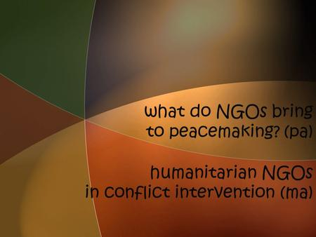 What do NGOs bring to peacemaking? (pa) humanitarian NGOs in conflict intervention (ma)
