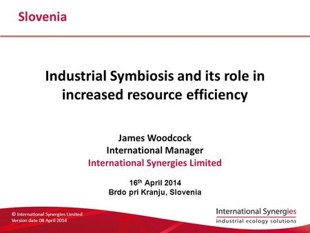 © International Synergies Limited Version date 08 April 2014 Slovenia Industrial Symbiosis and its role in increased resource efficiency James Woodcock.