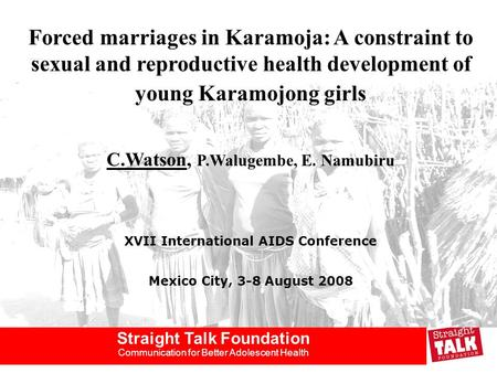 Straight Talk Foundation Communication for Better Adolescent Health Forced marriages in Karamoja: A constraint to sexual and reproductive health development.