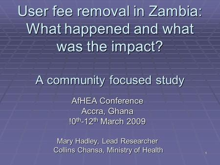 1 User fee removal in Zambia: What happened and what was the impact? A community focused study AfHEA Conference Accra, Ghana !0 th -12 th March 2009 Mary.