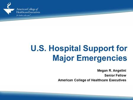 U.S. Hospital Support for Major Emergencies Megan R. Angelini Senior Fellow American College of Healthcare Executives.