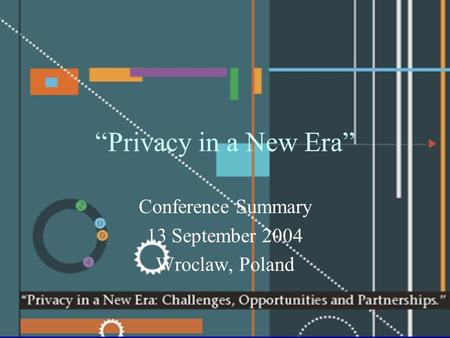 """Privacy in a New Era"" Conference Summary 13 September 2004 Wroclaw, Poland."