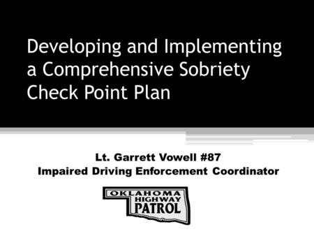 Developing and Implementing a Comprehensive Sobriety Check Point Plan Lt. Garrett Vowell #87 Impaired Driving Enforcement Coordinator.