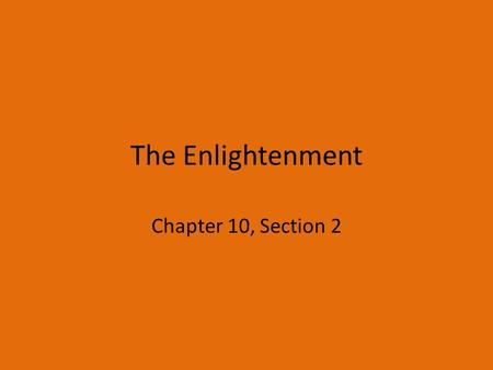 The Enlightenment Chapter 10, Section 2. What was the Enlightenment? Enlightenment – an eighteenth century philosophical movement of individuals impressed.