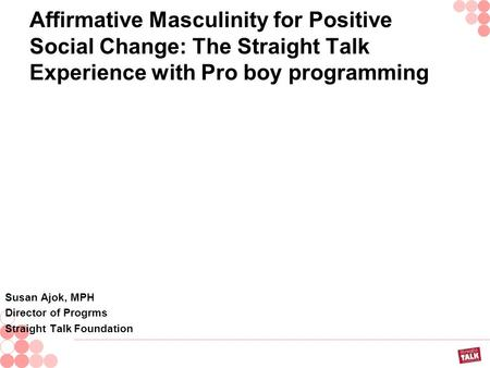Affirmative Masculinity for Positive Social Change: The Straight Talk Experience with Pro boy programming Susan Ajok, MPH Director of Progrms Straight.