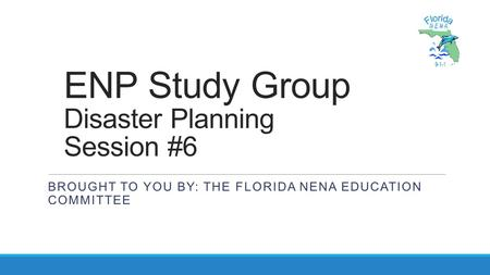 ENP Study Group Disaster Planning Session #6 BROUGHT TO YOU BY: THE FLORIDA NENA EDUCATION COMMITTEE.