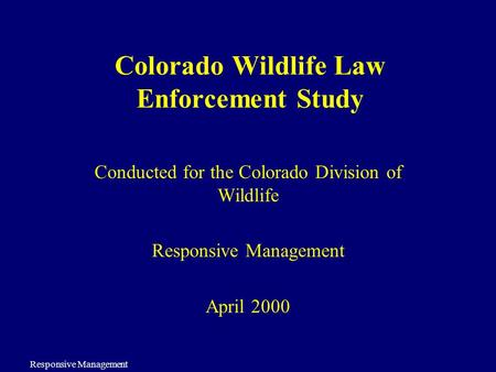 Responsive Management Colorado Wildlife Law Enforcement Study Conducted for the Colorado Division of Wildlife Responsive Management April 2000.