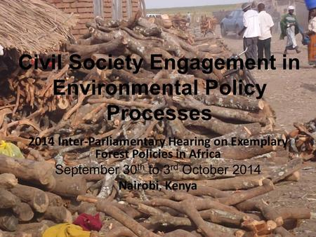 Civil Society Engagement in Environmental Policy Processes 2014 Inter-Parliamentary Hearing on Exemplary Forest Policies in Africa September 30 th to 3.