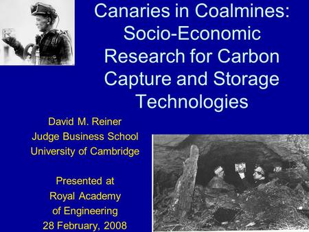 Canaries in Coalmines: Socio-Economic Research for Carbon Capture and Storage Technologies David M. Reiner Judge Business School University of Cambridge.
