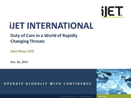 IJET.com (C) iJET International, Inc. All rights reserved. 1 Duty of Care in a World of Rapidly Changing Threats John Rose, COO OPERATE GLOBALLY WITH CONFIDENCE.