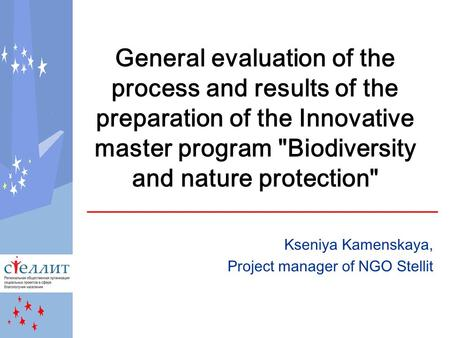 General evaluation of the process and results of the preparation of the Innovative master program Biodiversity and nature protection Kseniya Kamenskaya,
