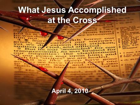 What Jesus Accomplished at the Cross April 4, 2010.