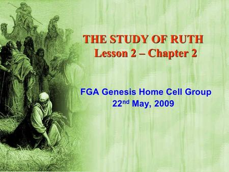 THE STUDY OF RUTH Lesson 2 – Chapter 2 FGA Genesis Home Cell Group 22 nd May, 2009.