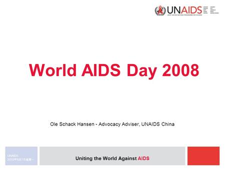 Uniting the World Against AIDS 2015年9月7日星期一 2015年9月7日星期一 2015年9月7日星期一 UNAIDS World AIDS Day 2008 Ole Schack Hansen - Advocacy Adviser, UNAIDS China.