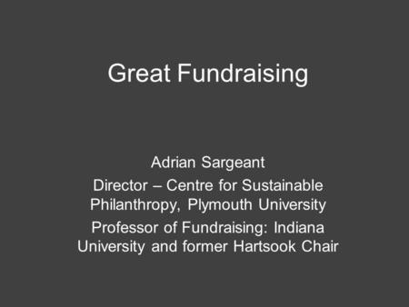 Great Fundraising Adrian Sargeant Director – Centre for Sustainable Philanthropy, Plymouth University Professor of Fundraising: Indiana University and.