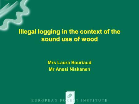 Illegal logging in the context of the sound use of wood Mrs Laura Bouriaud Mr Anssi Niskanen.