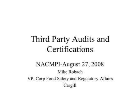 Third Party Audits and Certifications NACMPI-August 27, 2008 Mike Robach VP, Corp Food Safety and Regulatory Affairs Cargill.