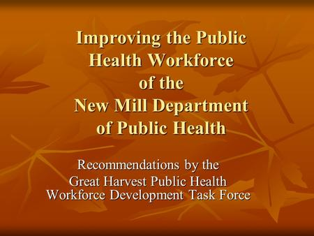 Improving the Public Health Workforce of the New Mill Department of Public Health Recommendations by the Great Harvest Public Health Workforce Development.