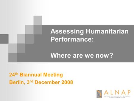 Assessing Humanitarian Performance: Where are we now? 24 th Biannual Meeting Berlin, 3 rd December 2008.