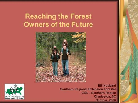 Reaching the Forest Owners of the Future Bill Hubbard Southern Regional Extension Forester CES – Southern Region Charleston, SC October, 2006.