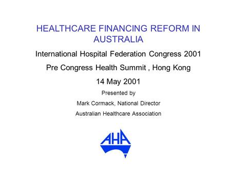 HEALTHCARE FINANCING REFORM IN AUSTRALIA International Hospital Federation Congress 2001 Pre Congress Health Summit, Hong Kong 14 May 2001 Presented by.